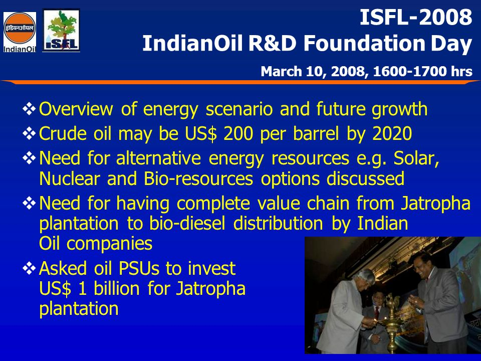 ISFL-2008 IndianOil R&D Foundation Day March 10, 2008, 1600-1700 hrs Overview of energy scenario and future growth Crude oil may be US$ 200 per barrel by 2020 Need for alternative energy resources e.g.