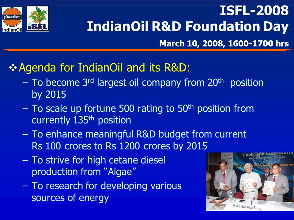 ISFL-2008 IndianOil R&D Foundation Day March 10, 2008, 1600-1700 hrs Agenda for IndianOil and its R&D: –To become 3 rd largest oil company from 20 th position by 2015 –To scale up fortune 500 rating to 50 th position from currently 135 th position –To enhance meaningful R&D budget from current Rs 100 crores to Rs 1200 crores by 2015 –To strive for high cetane diesel production from Algae –To research for developing various sources of energy