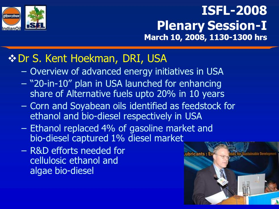 Dr S. Kent Hoekman, DRI, USA –Overview of advanced energy initiatives in USA –20-in-10 plan in USA launched for enhancing share of Alternative fuels u