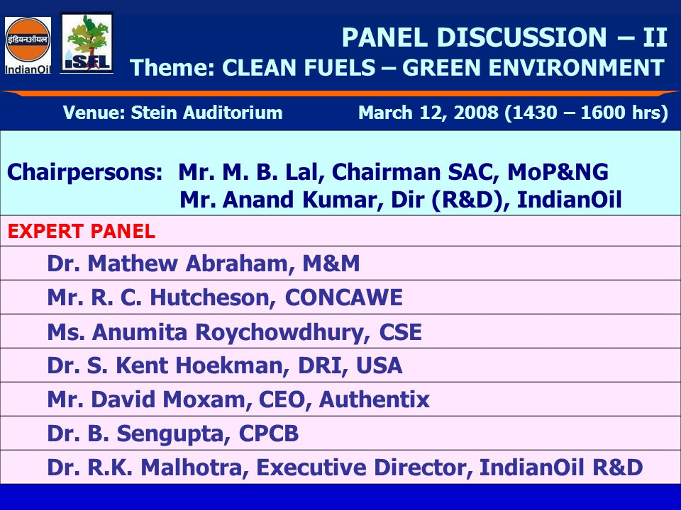 PANEL DISCUSSION – II Theme: CLEAN FUELS – GREEN ENVIRONMENT Venue: Stein Auditorium March 12, 2008 (1430 – 1600 hrs) Chairpersons: Mr.