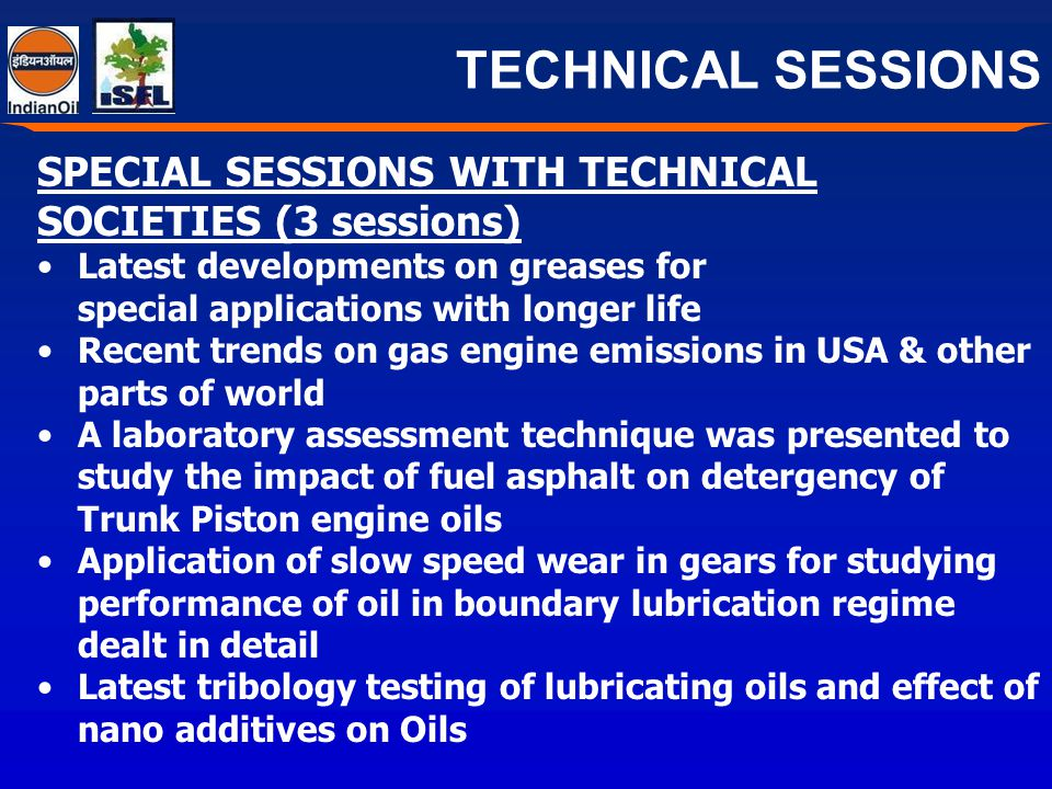 TECHNICAL SESSIONS SPECIAL SESSIONS WITH TECHNICAL SOCIETIES (3 sessions) Latest developments on greases for special applications with longer life Recent trends on gas engine emissions in USA & other parts of world A laboratory assessment technique was presented to study the impact of fuel asphalt on detergency of Trunk Piston engine oils Application of slow speed wear in gears for studying performance of oil in boundary lubrication regime dealt in detail Latest tribology testing of lubricating oils and effect of nano additives on Oils