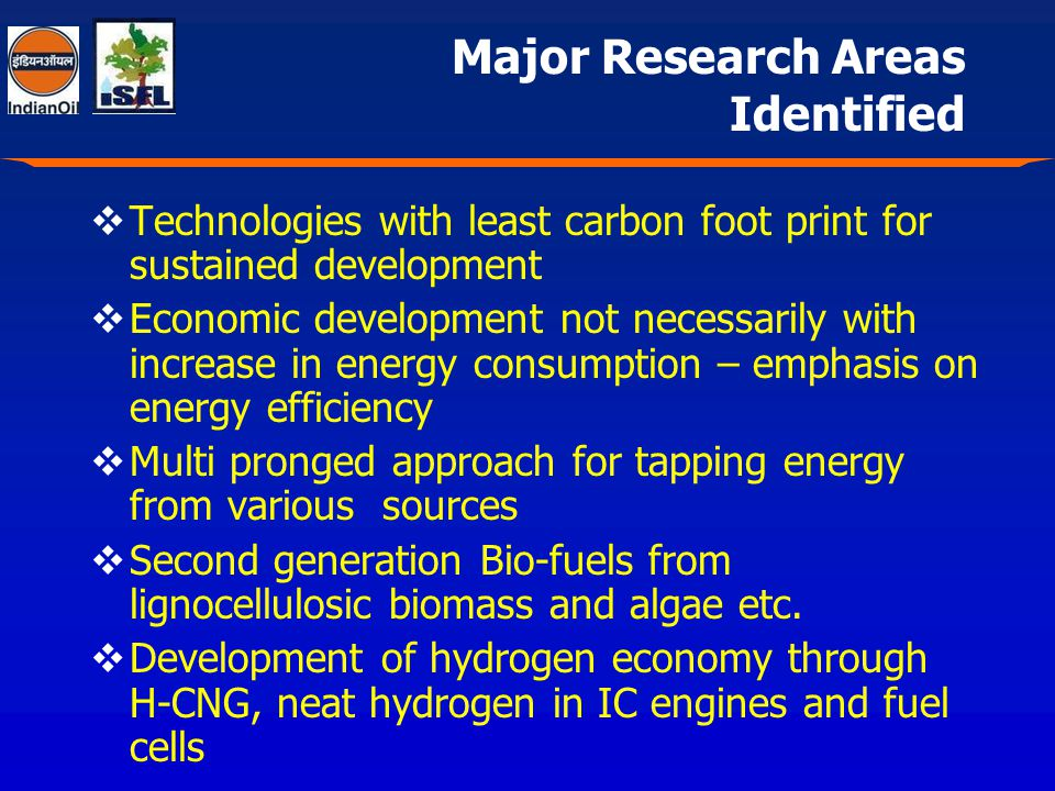 Major Research Areas Identified Technologies with least carbon foot print for sustained development Economic development not necessarily with increase in energy consumption – emphasis on energy efficiency Multi pronged approach for tapping energy from various sources Second generation Bio-fuels from lignocellulosic biomass and algae etc.