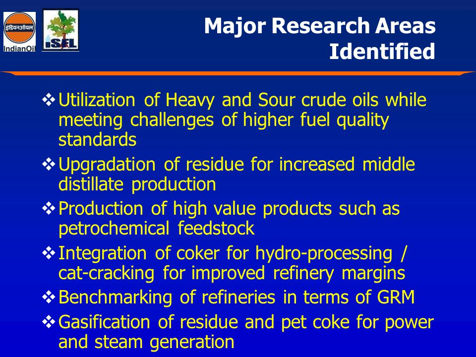 Major Research Areas Identified Utilization of Heavy and Sour crude oils while meeting challenges of higher fuel quality standards Upgradation of residue for increased middle distillate production Production of high value products such as petrochemical feedstock Integration of coker for hydro-processing / cat-cracking for improved refinery margins Benchmarking of refineries in terms of GRM Gasification of residue and pet coke for power and steam generation