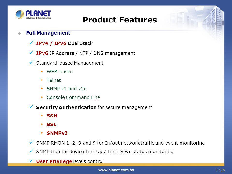 7 / 25 Product Features Full Management IPv4 / IPv6 Dual Stack IPv6 IP Address / NTP / DNS management Standard-based Management WEB-based Telnet SNMP