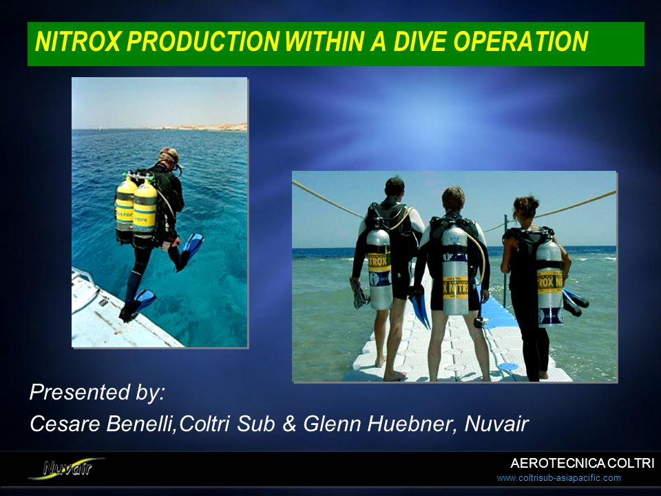 www.coltrisub-asiapacific.com NITROX PRODUCTION WITHIN A DIVE OPERATION Presented by: Cesare Benelli,Coltri Sub & Glenn Huebner, Nuvair Presented by: