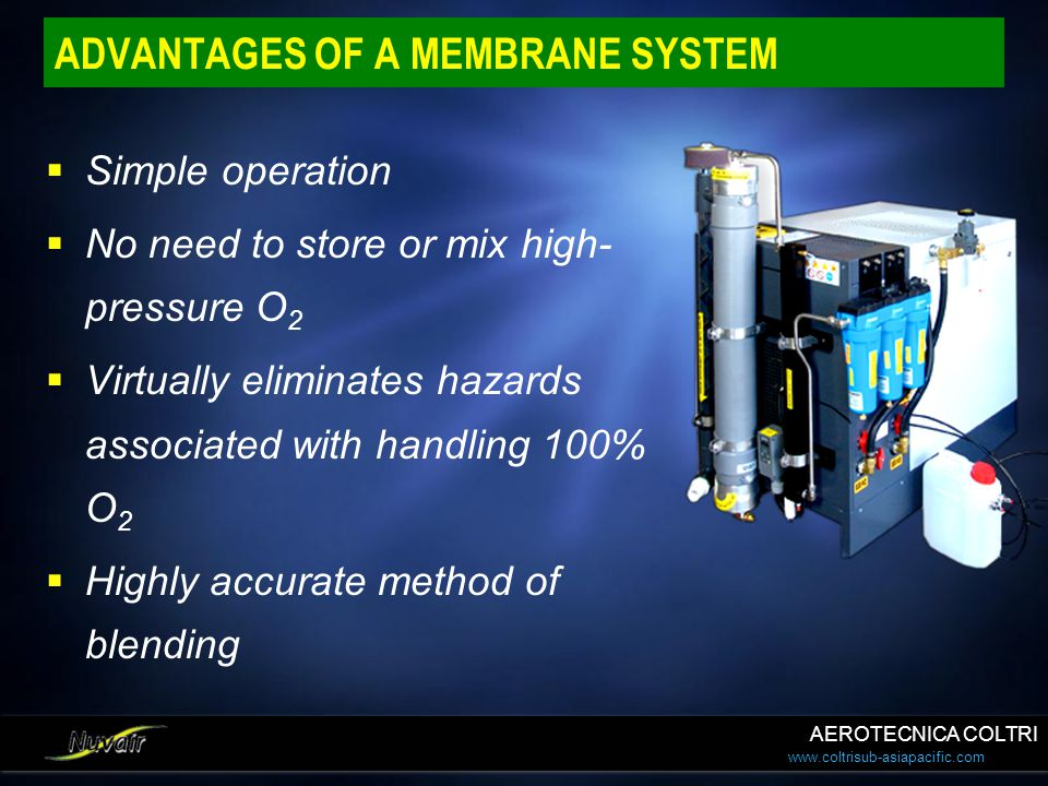 www.coltrisub-asiapacific.com ADVANTAGES OF A MEMBRANE SYSTEM Simple operation No need to store or mix high- pressure O 2 Virtually eliminates hazards