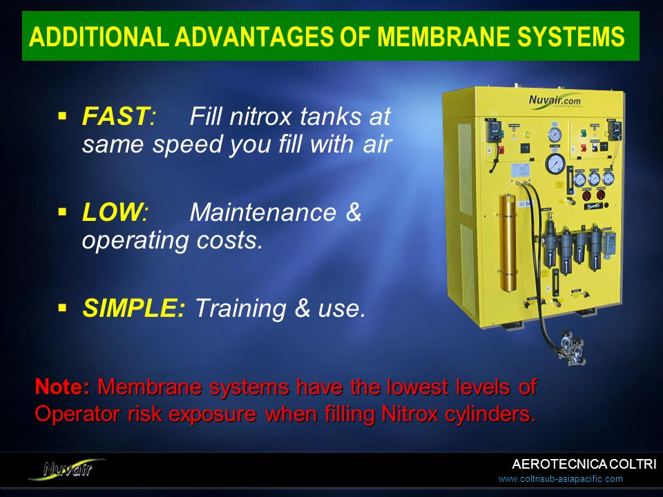 www.coltrisub-asiapacific.com ADDITIONAL ADVANTAGES OF MEMBRANE SYSTEMS FAST:Fill nitrox tanks at same speed you fill with air LOW: Maintenance & oper