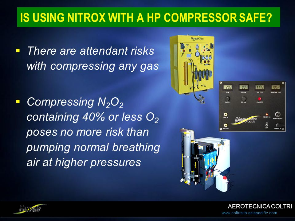www.coltrisub-asiapacific.com IS USING NITROX WITH A HP COMPRESSOR SAFE? There are attendant risks with compressing any gas Compressing N 2 O 2 contai