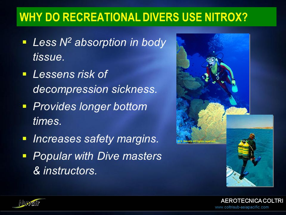 www.coltrisub-asiapacific.com WHY DO RECREATIONAL DIVERS USE NITROX? Less N 2 absorption in body tissue. Lessens risk of decompression sickness. Provi