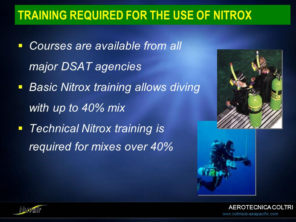 www.coltrisub-asiapacific.com TRAINING REQUIRED FOR THE USE OF NITROX Courses are available from all major DSAT agencies Basic Nitrox training allows