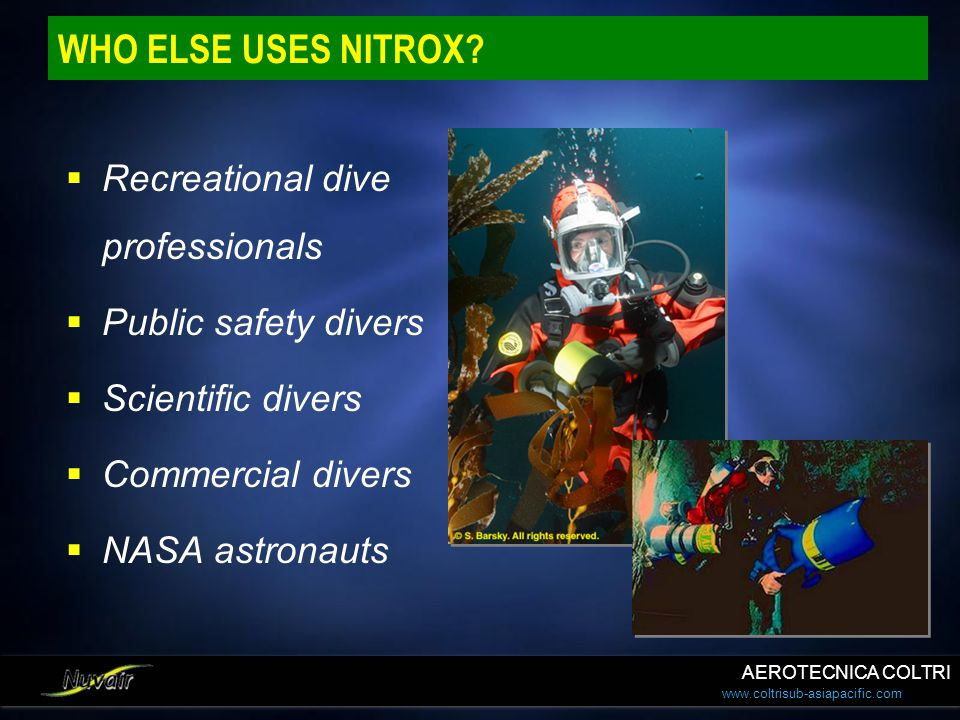 www.coltrisub-asiapacific.com WHO ELSE USES NITROX? Recreational dive professionals Public safety divers Scientific divers Commercial divers NASA astr