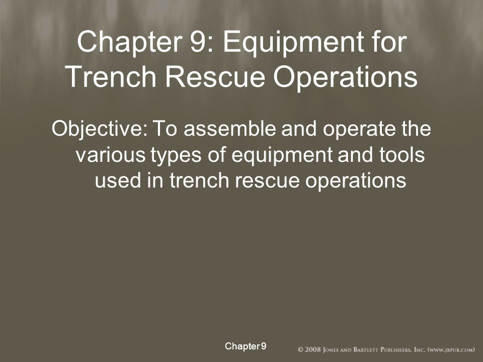 Chapter 9: Equipment for Trench Rescue Operations Objective: To assemble and operate the various types of equipment and tools used in trench rescue operations Chapter 9