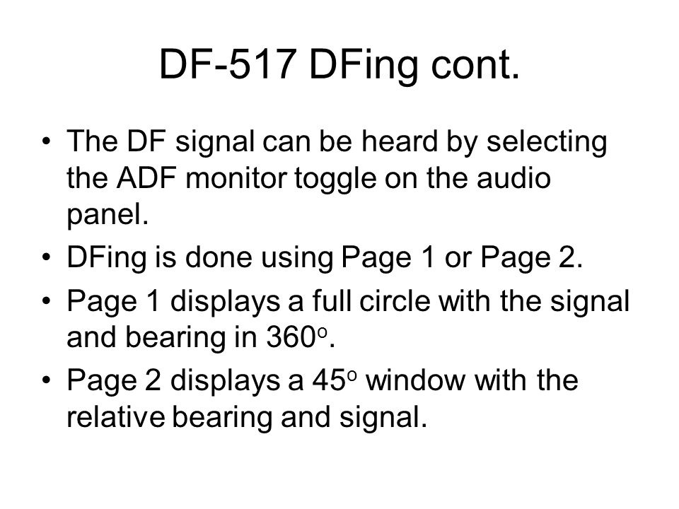DF-517 DFing cont. The DF signal can be heard by selecting the ADF monitor toggle on the audio panel. DFing is done using Page 1 or Page 2. Page 1 dis
