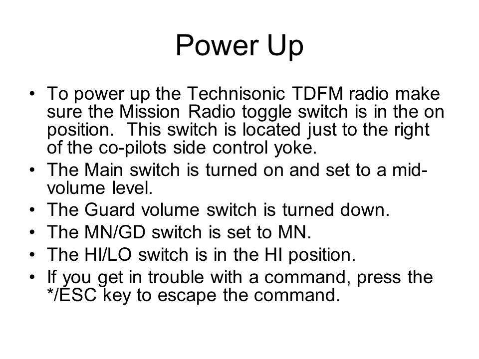 Power Up To power up the Technisonic TDFM radio make sure the Mission Radio toggle switch is in the on position.