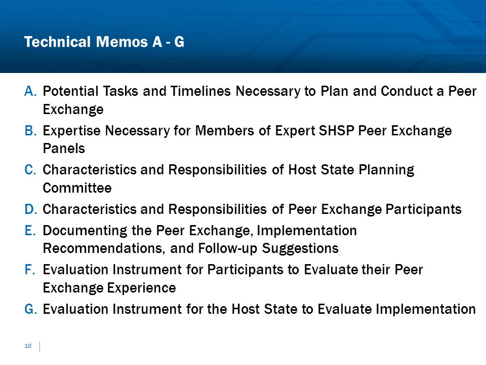 Technical Memos A - G A.Potential Tasks and Timelines Necessary to Plan and Conduct a Peer Exchange B.Expertise Necessary for Members of Expert SHSP Peer Exchange Panels C.Characteristics and Responsibilities of Host State Planning Committee D.Characteristics and Responsibilities of Peer Exchange Participants E.Documenting the Peer Exchange, Implementation Recommendations, and Follow-up Suggestions F.Evaluation Instrument for Participants to Evaluate their Peer Exchange Experience G.Evaluation Instrument for the Host State to Evaluate Implementation 10