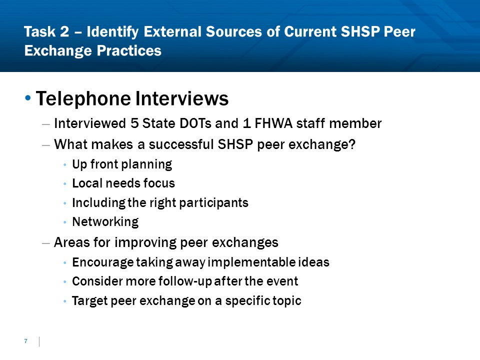Task 2 – Identify External Sources of Current SHSP Peer Exchange Practices Telephone Interviews – Interviewed 5 State DOTs and 1 FHWA staff member – What makes a successful SHSP peer exchange.