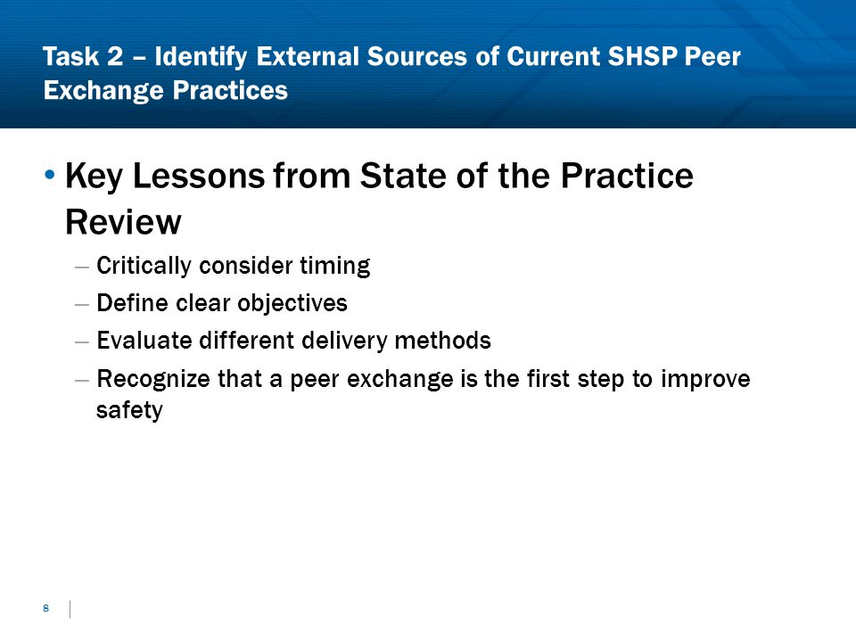 Task 2 – Identify External Sources of Current SHSP Peer Exchange Practices Key Lessons from State of the Practice Review – Critically consider timing – Define clear objectives – Evaluate different delivery methods – Recognize that a peer exchange is the first step to improve safety 8