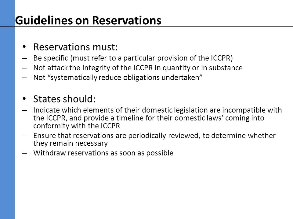 Guidelines on Reservations Reservations must: – Be specific (must refer to a particular provision of the ICCPR) – Not attack the integrity of the ICCPR in quantity or in substance – Not systematically reduce obligations undertaken States should: – Indicate which elements of their domestic legislation are incompatible with the ICCPR, and provide a timeline for their domestic laws coming into conformity with the ICCPR – Ensure that reservations are periodically reviewed, to determine whether they remain necessary – Withdraw reservations as soon as possible