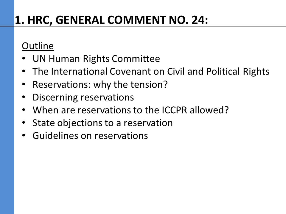 UN Human Rights Committee A body of independent experts, tasked with monitoring the implementation of the International Covenant on Civil and Political Rights (ICCPR) – Studies reports from states parties to determine the adequacy of measures undertaken to give effect to the rights recognized in the ICCPR, along with progress made in the enjoyment of such rights (ICCPR, art 40(1)) – Examines inter-state human rights complaints (ICCPR, art 41) – Examines individual human rights complaints (First Optional Protocol to ICCPR) – Issues general comments on thematic issues, such as its General Comment 24 (todays reading)