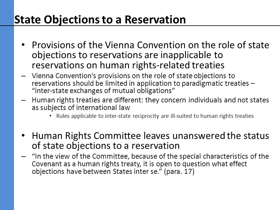 State Objections to a Reservation Provisions of the Vienna Convention on the role of state objections to reservations are inapplicable to reservations on human rights-related treaties – Vienna Conventions provisions on the role of state objections to reservations should be limited in application to paradigmatic treaties – inter-state exchanges of mutual obligations – Human rights treaties are different: they concern individuals and not states as subjects of international law Rules applicable to inter-state reciprocity are ill-suited to human rights treaties Human Rights Committee leaves unanswered the status of state objections to a reservation – In the view of the Committee, because of the special characteristics of the Covenant as a human rights treaty, it is open to question what effect objections have between States inter se.