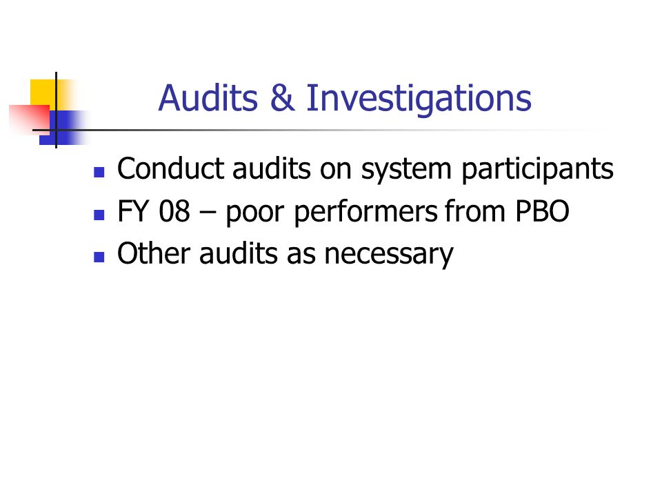 Audits & Investigations Conduct audits on system participants FY 08 – poor performers from PBO Other audits as necessary