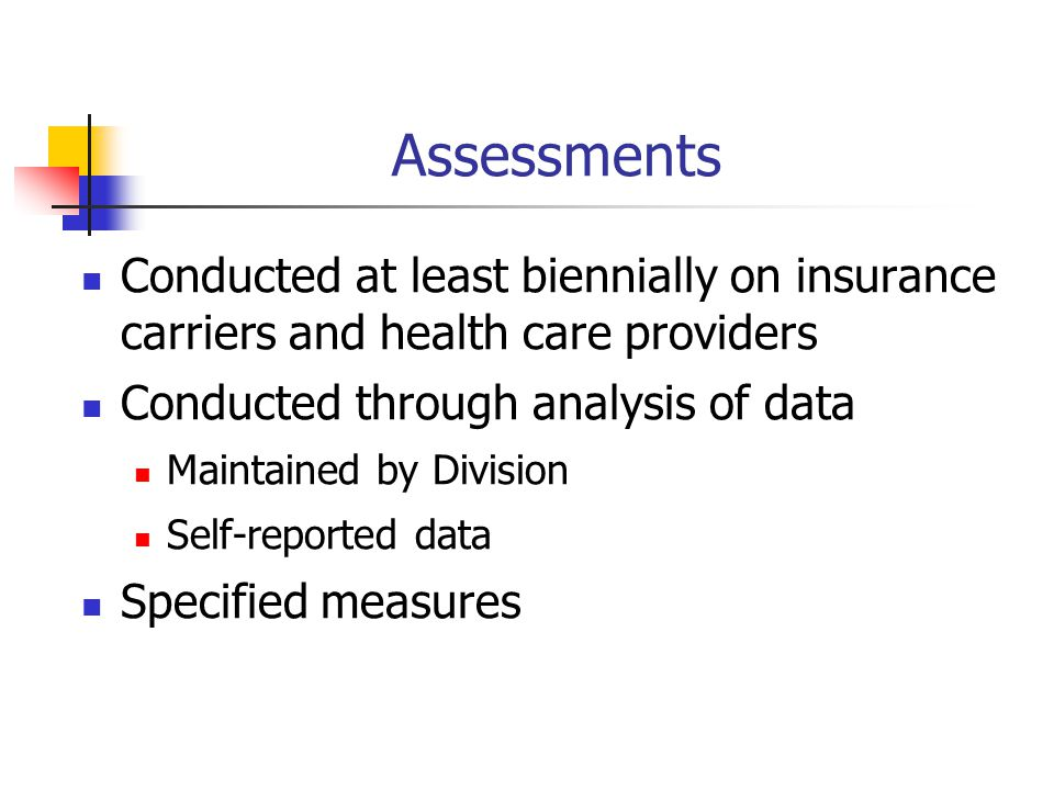 Assessments Conducted at least biennially on insurance carriers and health care providers Conducted through analysis of data Maintained by Division Self-reported data Specified measures