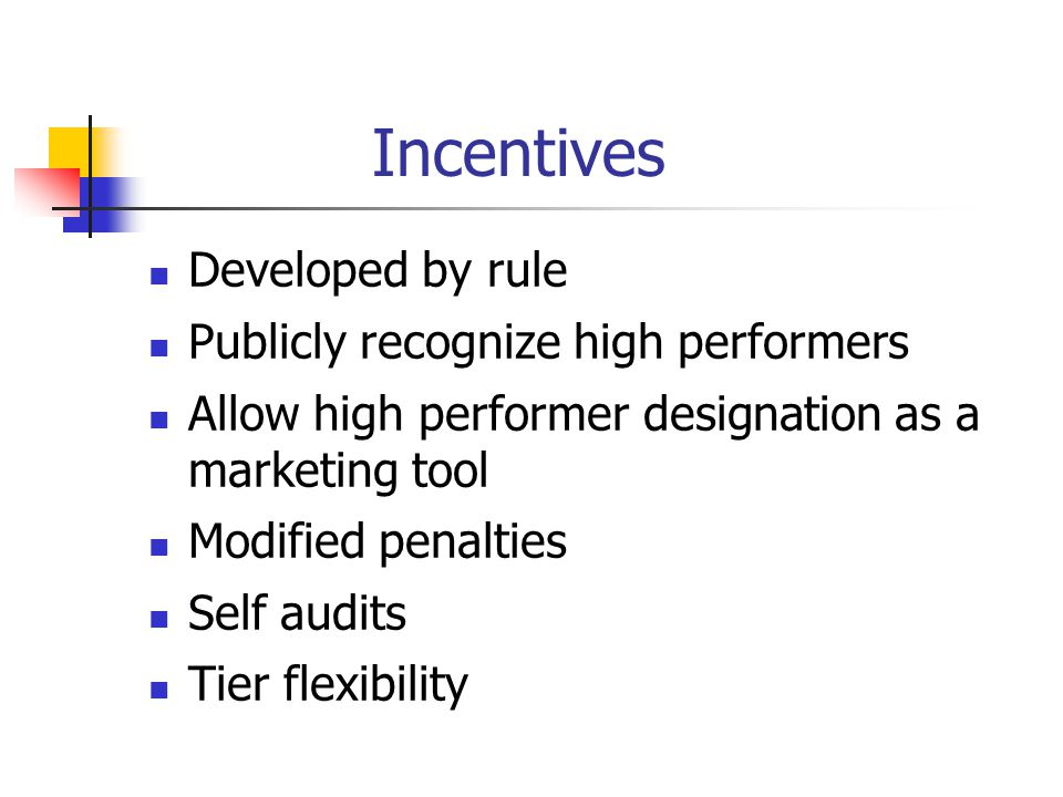 Incentives Developed by rule Publicly recognize high performers Allow high performer designation as a marketing tool Modified penalties Self audits Tier flexibility