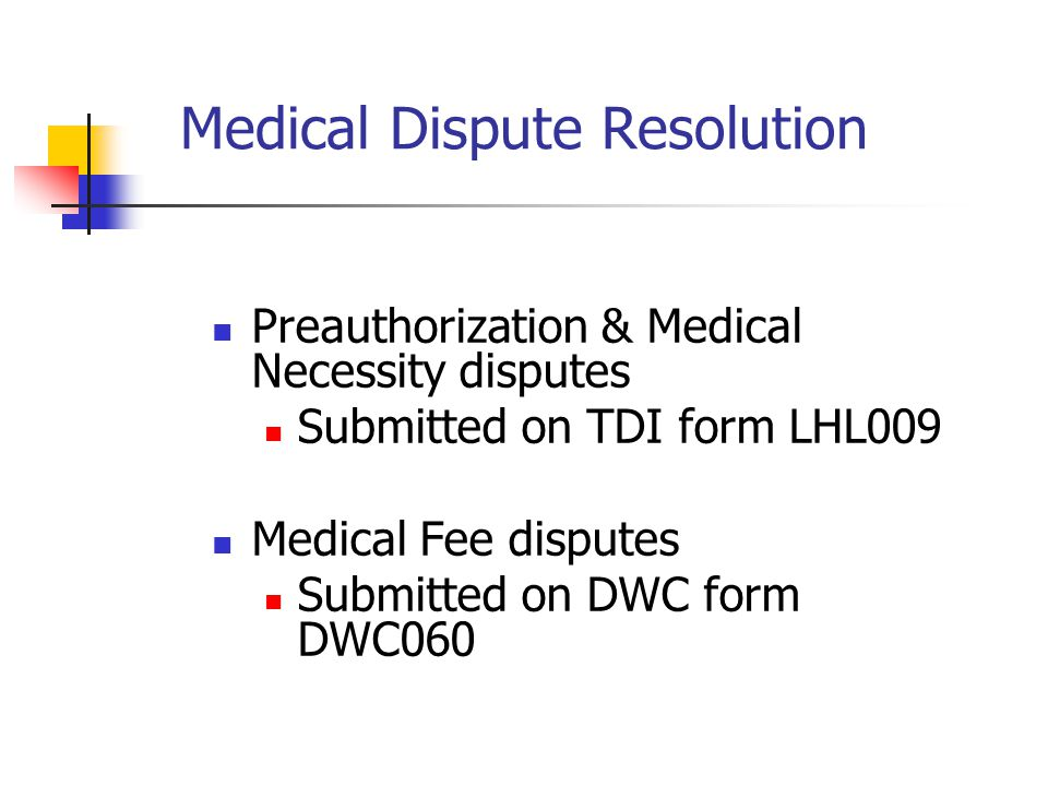 Medical Dispute Resolution Preauthorization & Medical Necessity disputes Submitted on TDI form LHL009 Medical Fee disputes Submitted on DWC form DWC060