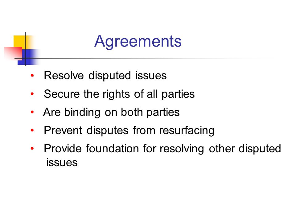 Agreements Resolve disputed issues Secure the rights of all parties Are binding on both parties Prevent disputes from resurfacing Provide foundation for resolving other disputed issues