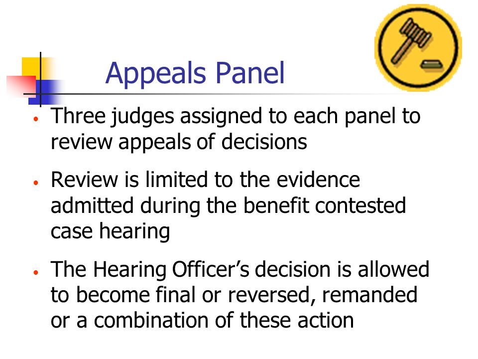 Appeals Panel Three judges assigned to each panel to review appeals of decisions Review is limited to the evidence admitted during the benefit contested case hearing The Hearing Officers decision is allowed to become final or reversed, remanded or a combination of these action