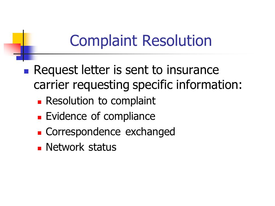 Complaint Resolution Request letter is sent to insurance carrier requesting specific information: Resolution to complaint Evidence of compliance Correspondence exchanged Network status