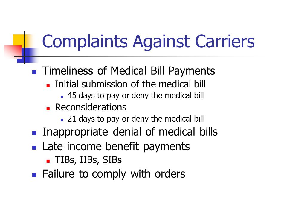 Complaints Against Carriers Timeliness of Medical Bill Payments Initial submission of the medical bill 45 days to pay or deny the medical bill Reconsiderations 21 days to pay or deny the medical bill Inappropriate denial of medical bills Late income benefit payments TIBs, IIBs, SIBs Failure to comply with orders