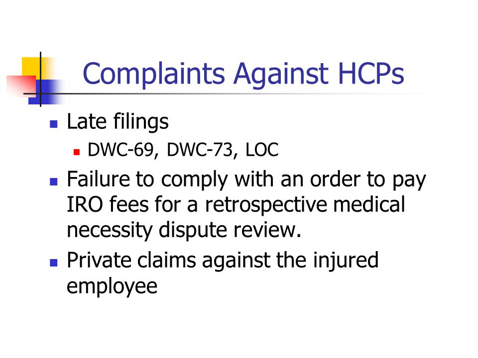 Complaints Against HCPs Late filings DWC-69, DWC-73, LOC Failure to comply with an order to pay IRO fees for a retrospective medical necessity dispute review.