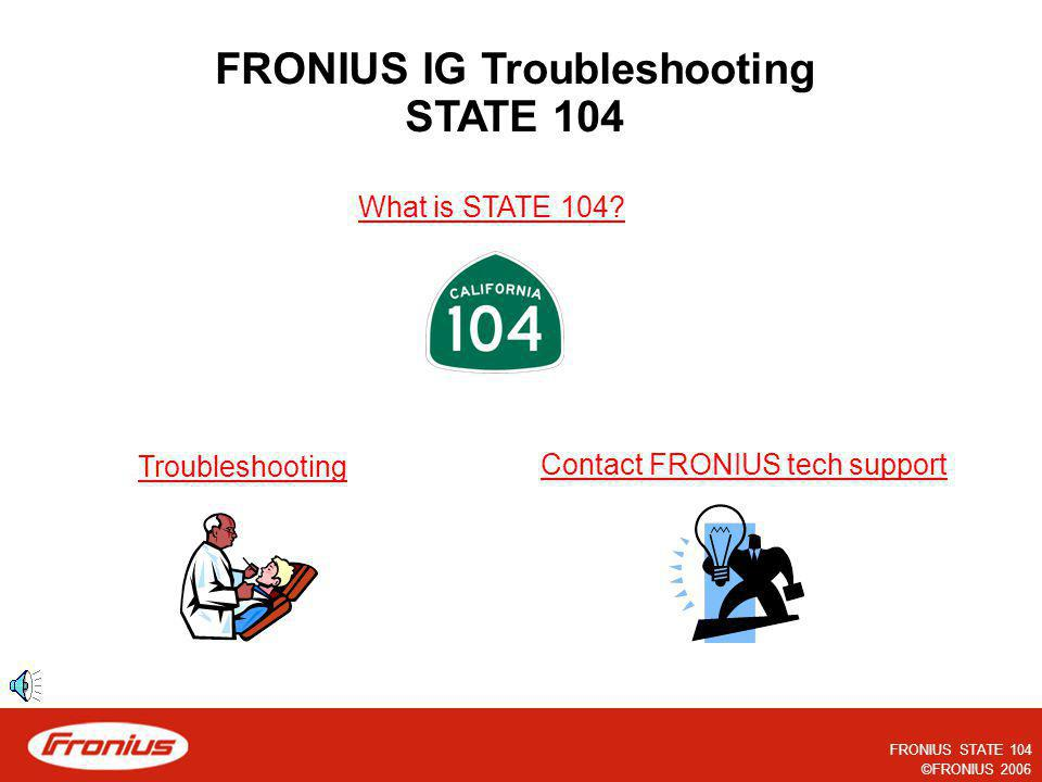FRONIUS STATE 104 ©FRONIUS 2006 The following slides explain troubleshooting the STATE 104 in a FRONIUS IG inverter. Please note that each slide is pr