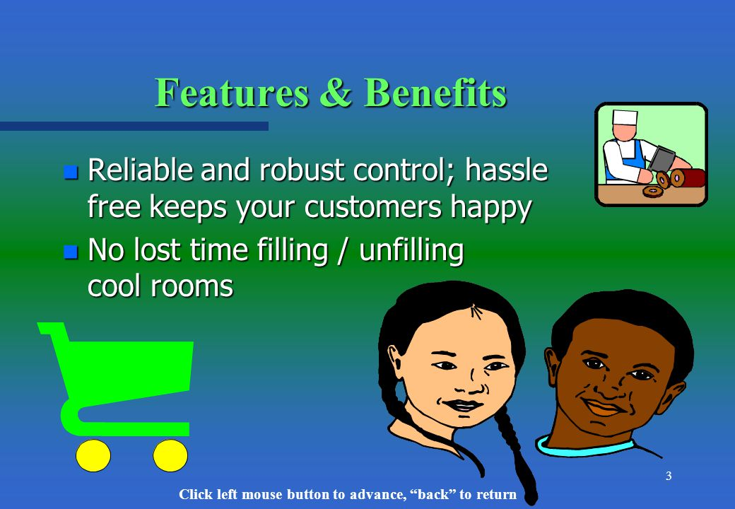 Click left mouse button to advance, back to return 3 Features & Benefits n Reliable and robust control; hassle free keeps your customers happy n No lost time filling / unfilling cool rooms
