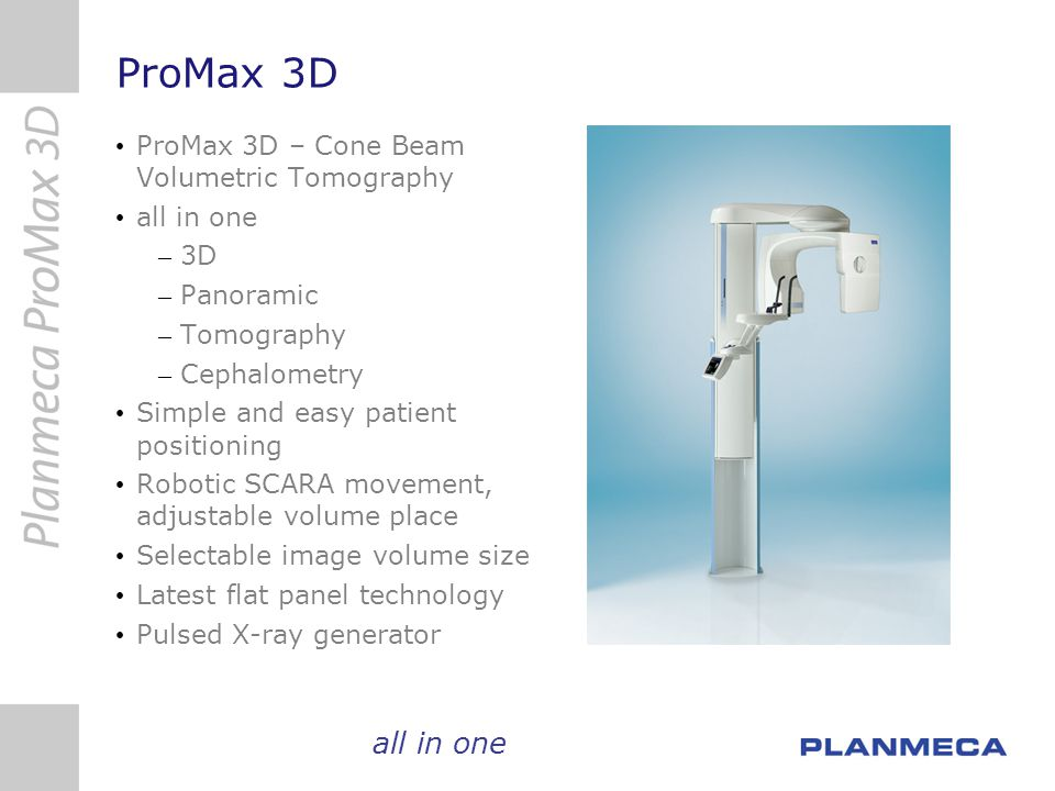 ProMax 3D ProMax 3D – Cone Beam Volumetric Tomography all in one – 3D – Panoramic – Tomography – Cephalometry Simple and easy patient positioning Robo