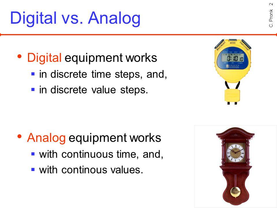 C. Pronk 2 Digital vs. Analog Digital equipment works in discrete time steps, and, in discrete value steps. Analog equipment works with continuous tim