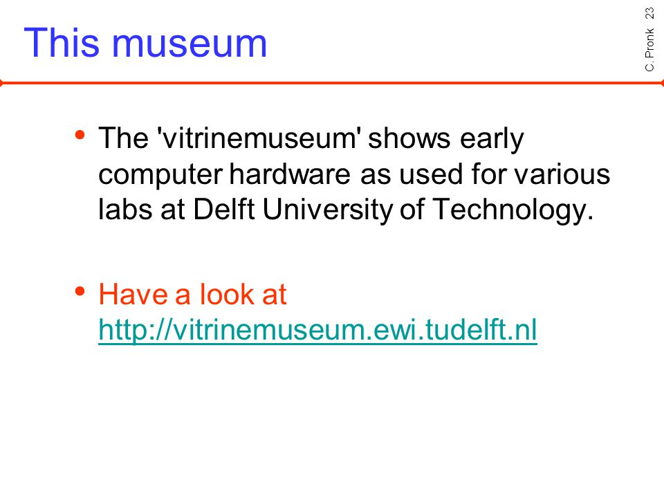C. Pronk 23 This museum The 'vitrinemuseum' shows early computer hardware as used for various labs at Delft University of Technology. Have a look at h