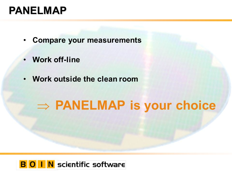 PANELMAP Compare your measurements Work off-line Work outside the clean room PANELMAP is your choice