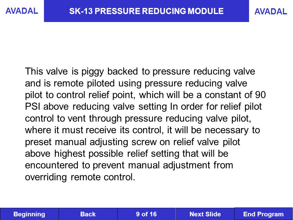BeginningNext SlideBack End Program AVADAL 9 of 16 SK-13 PRESSURE REDUCING MODULE This valve is piggy backed to pressure reducing valve and is remote piloted using pressure reducing valve pilot to control relief point, which will be a constant of 90 PSI above reducing valve setting In order for relief pilot control to vent through pressure reducing valve pilot, where it must receive its control, it will be necessary to preset manual adjusting screw on relief valve pilot above highest possible relief setting that will be encountered to prevent manual adjustment from overriding remote control.