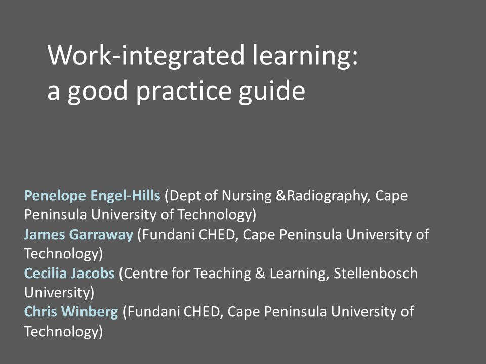 Work-integrated learning: a good practice guide Penelope Engel-Hills (Dept of Nursing &Radiography, Cape Peninsula University of Technology) James Garraway (Fundani CHED, Cape Peninsula University of Technology) Cecilia Jacobs (Centre for Teaching & Learning, Stellenbosch University) Chris Winberg (Fundani CHED, Cape Peninsula University of Technology)