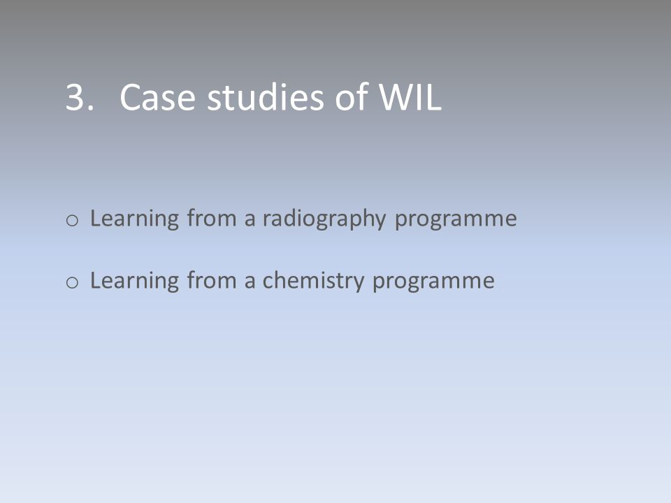 3.Case studies of WIL o Learning from a radiography programme o Learning from a chemistry programme