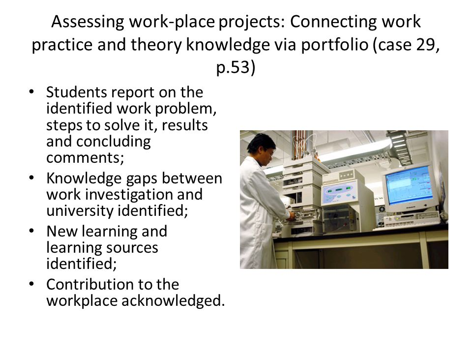 Assessing work-place projects: Connecting work practice and theory knowledge via portfolio (case 29, p.53) Students report on the identified work problem, steps to solve it, results and concluding comments; Knowledge gaps between work investigation and university identified; New learning and learning sources identified; Contribution to the workplace acknowledged.