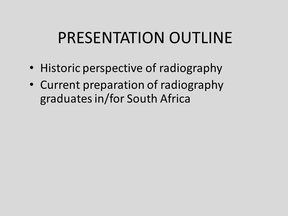 PRESENTATION OUTLINE Historic perspective of radiography Current preparation of radiography graduates in/for South Africa
