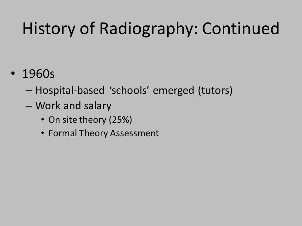 History of Radiography: Continued 1960s – Hospital-based schools emerged (tutors) – Work and salary On site theory (25%) Formal Theory Assessment