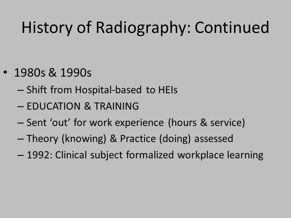 History of Radiography: Continued 1980s & 1990s – Shift from Hospital-based to HEIs – EDUCATION & TRAINING – Sent out for work experience (hours & service) – Theory (knowing) & Practice (doing) assessed – 1992: Clinical subject formalized workplace learning