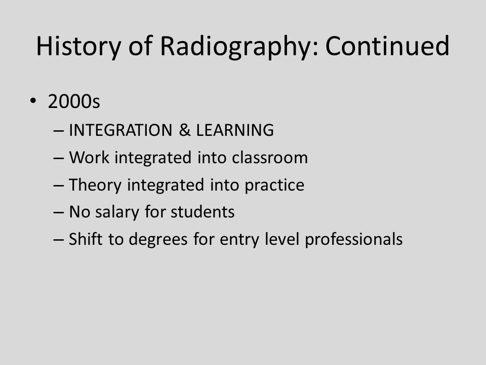 History of Radiography: Continued 2000s – INTEGRATION & LEARNING – Work integrated into classroom – Theory integrated into practice – No salary for students – Shift to degrees for entry level professionals