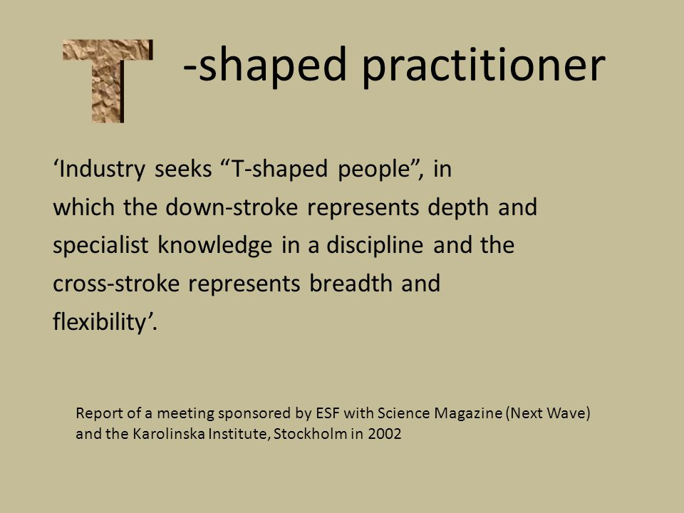 -shaped practitioner Industry seeks T-shaped people, in which the down-stroke represents depth and specialist knowledge in a discipline and the cross-stroke represents breadth and flexibility.