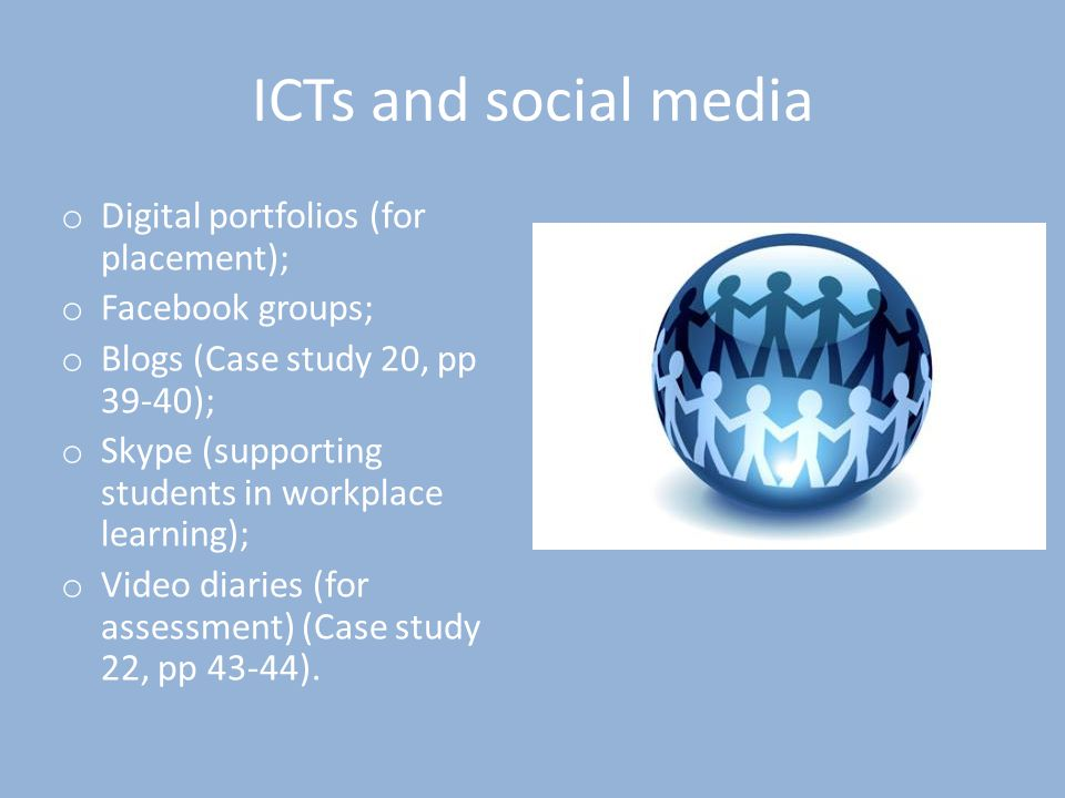 ICTs and social media o Digital portfolios (for placement); o Facebook groups; o Blogs (Case study 20, pp 39-40); o Skype (supporting students in workplace learning); o Video diaries (for assessment) (Case study 22, pp 43-44).