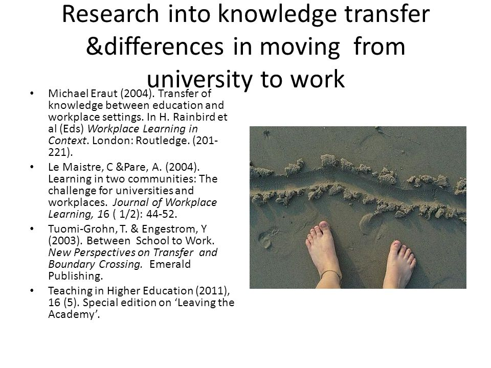 Research into knowledge transfer &differences in moving from university to work Michael Eraut (2004).